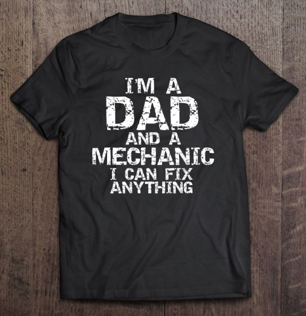I'm a dad and a mechanic i can fix anything shirt