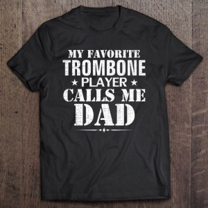 My favorite trombone player call me dad shirt