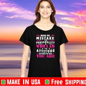 Make no mistake my personality is my attitude depends on who you are Official T-Shirt