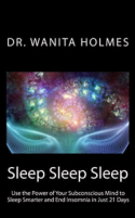 Sleep Sleep Sleep, Use the Power of Your Subconscious Mind to Sleep Smarter and End Insomnia by Dr. Wanita Holmes