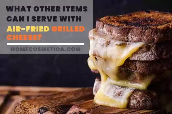 What Other Items Can I Serve with Air-Fried Grilled Cheese