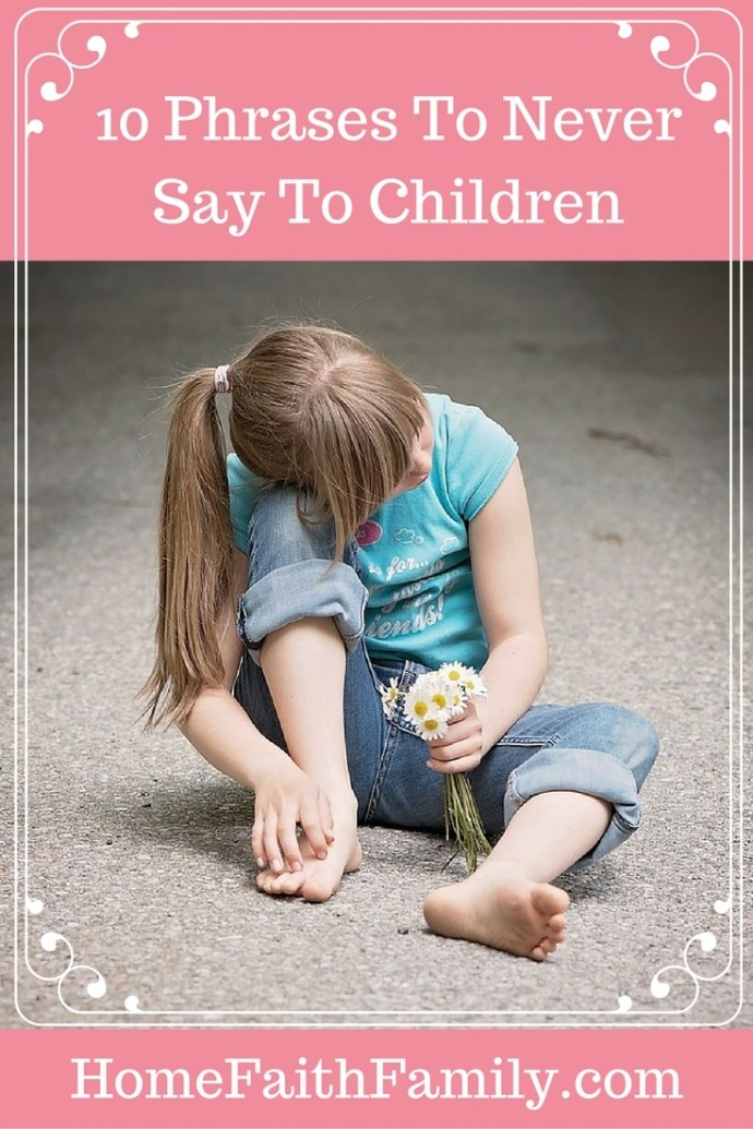 Children remember what we say to them. Here are 10 phrases to never say to the children you love. These phrases not only hurts their self-esteem but how they perceive the world. #4 is becoming more prevalent and #10 is heartbreaking. Click to read.