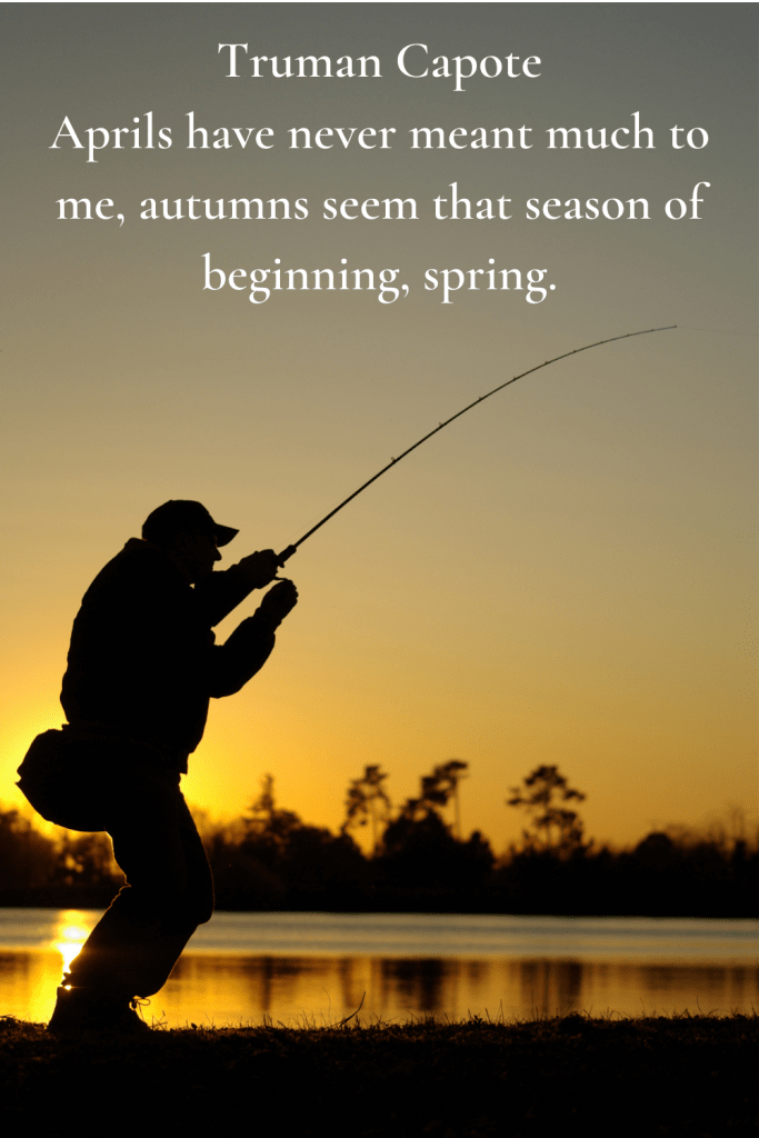 Truman Capote Aprils have never meant much to me, autumns seem that season of beginning, spring.