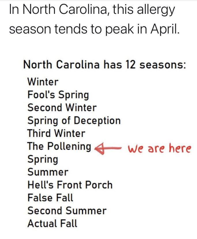 North Carolina has 12 season: Winter, Fool's Spring, Second Winter, Spring of Deception , Third Winter, The Pollening, Spring, Summer, Hell's Front Porch, False Fall, Second Summer and Actual Fall
