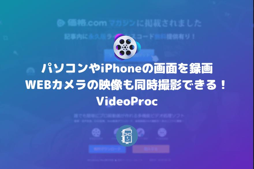 パソコンやiPhoneの画面を録画できて、WEBカメラの映像も同時撮影できる!VideoProc【PR】