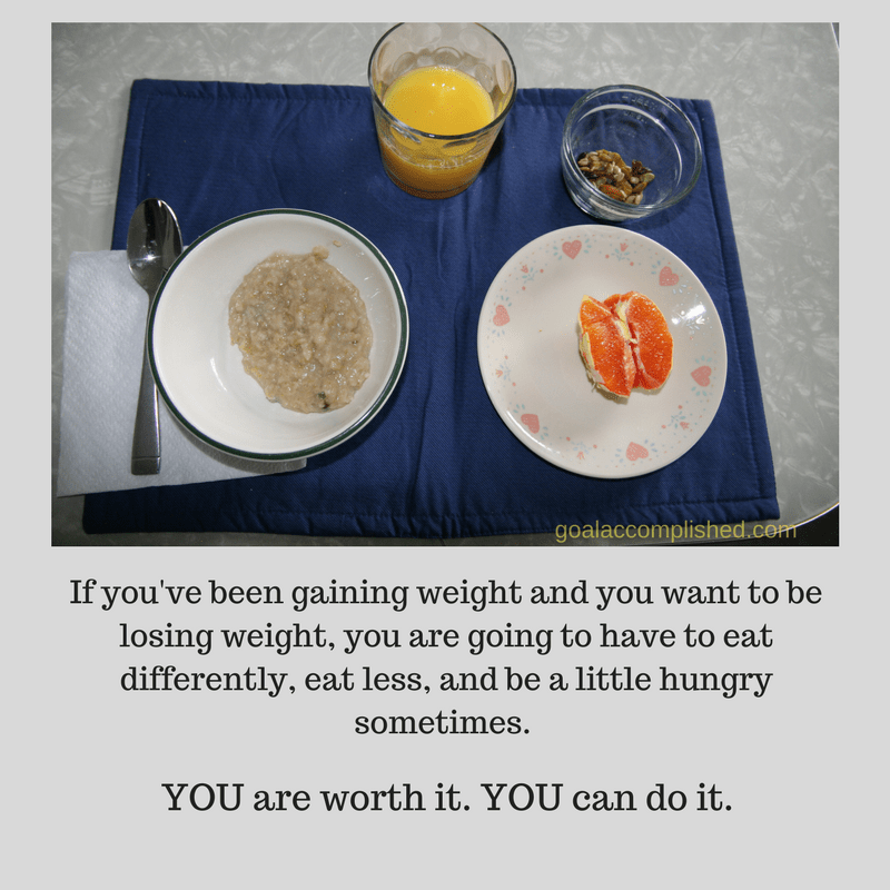 Picture of bowl with oatmeal, half an orange, 1 inch of orange juice in glass and some nuts. Text reads if you've been gaining weight and you want to be losing weight, you're going to have to eat differently, eat less, and be a little hungry sometimes. You are worth it. You can do it.