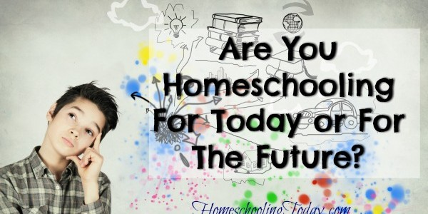 Are You Homeschooling For Today or for The Future?