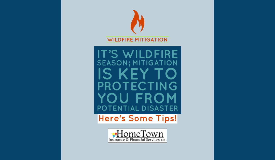 It's Wildfire Season;  Mitigation is Key to Protecting You from Potential Disaster – Here's Some Tips!