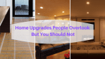 Home Upgrades People Overlook But You Should Not