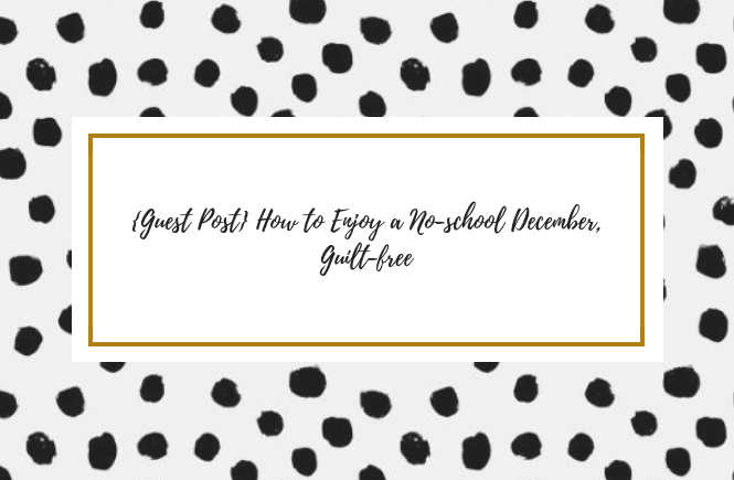 Guest Post} How to Enjoy a School-free December, Guilt-free by H&H