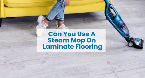 Can You Use A Steam Mop On Laminate Flooring?