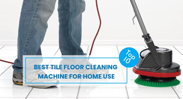 10 Best Tile Floor Cleaning Machine For Home Use (With Buying Guide)