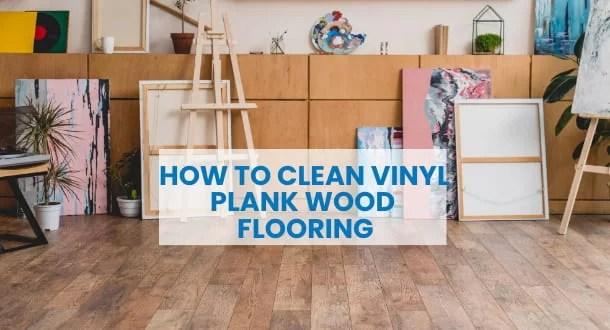 How To Clean Vinyl Plank Wood Flooring| Easy Tips & Tricks