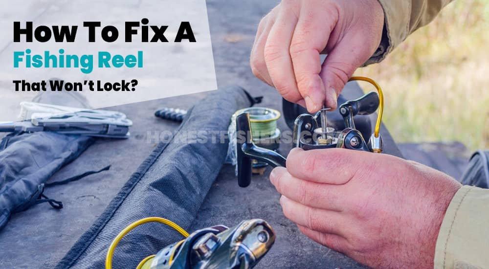 How To Fix A Fishing Reel That Won't Lock? Honest Fishers