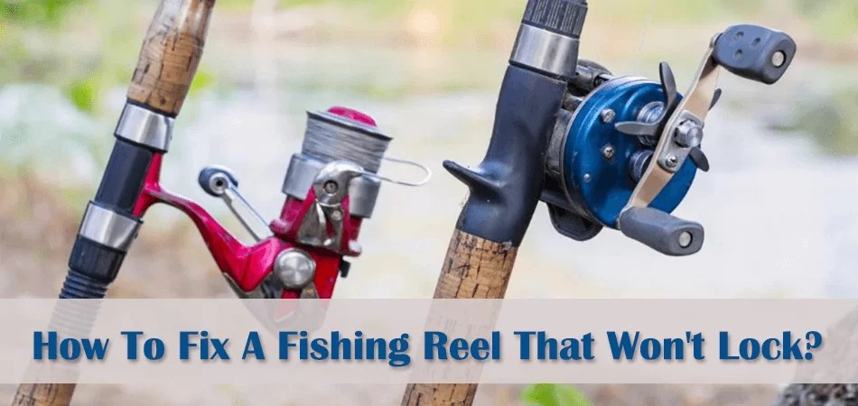 How To Fix A Fishing Reel That Won't Lock?