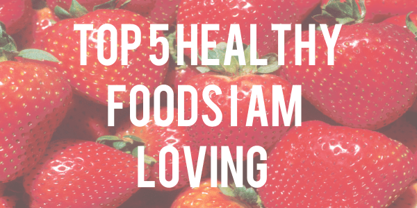 top 5 healthy foods I am loving