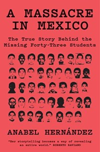 A Massacre in Mexico: The True Story Behind the Missing Forty-Three Students