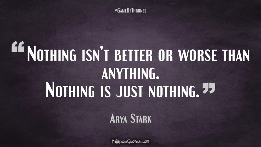 Nothing Isn't Better Or Worse Than Anything. Nothing Is