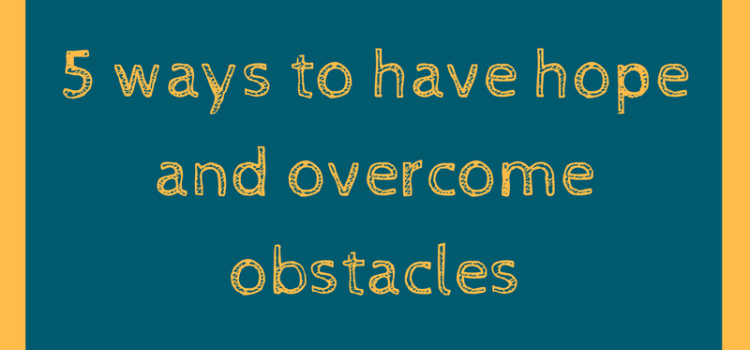 5 ways to have hope and overcome obstacles