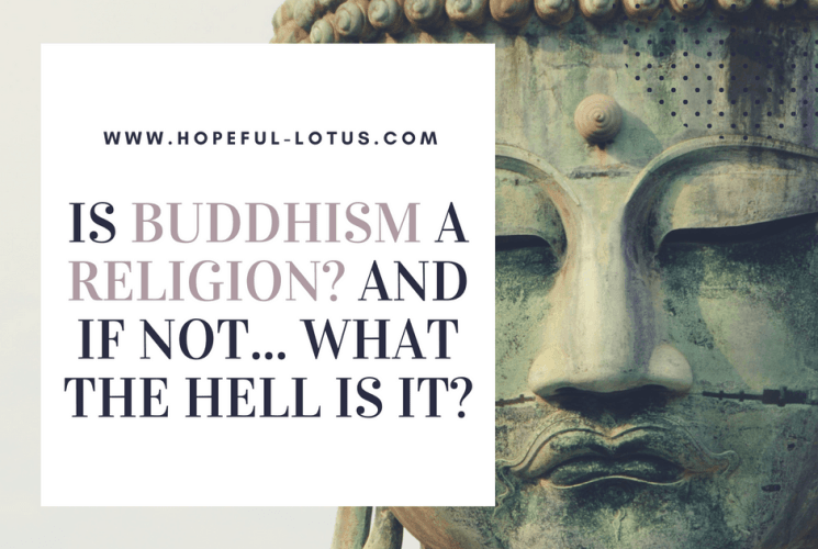 Is Buddhism a Religion? And If Not… What the Hell is It?