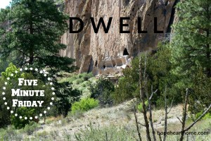 five minute friday: dwell