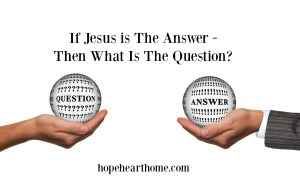 if jesus is the answer then, what is the question?