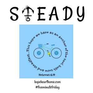 Five Minute Friday: Steady