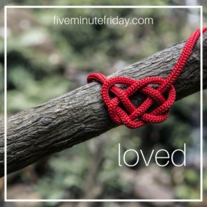 Five Minute Friday: LOVED
