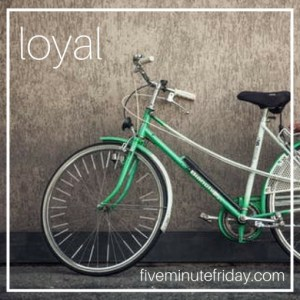Five Minute Friday: LOYAL (again)