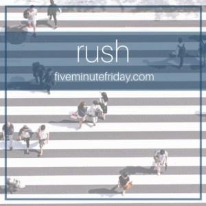 Five Minute Friday Challenge RUSH