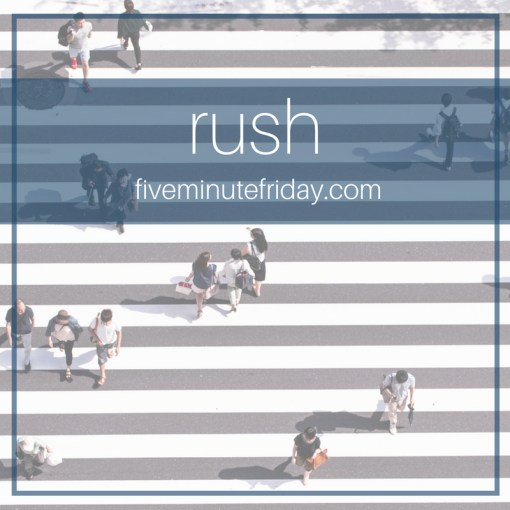 Five Minute Friday Challenge RUSH