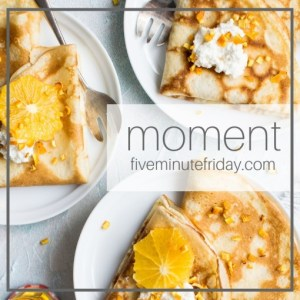 Five Minute Friday: MOMENT