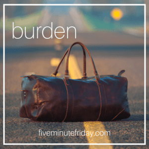 Five Minute Friday BURDEN