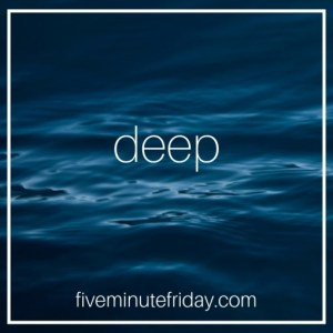 Five Minute Friday - DEEP!