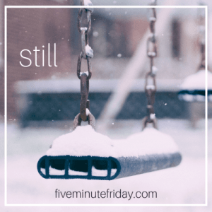 Five Minute Friday - STILL