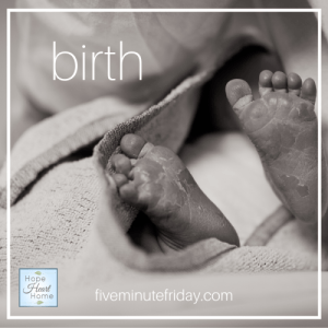 Five Minute Friday BIRTH