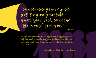 """""""Sometimes you've just got to give yourself what you wish someone else would give you."""" – Dr. Phil Be your own cheerleader. Be the biggest form of support you have. Rely first on the power that you yourself hold and then whatever others give you is just a bonus. Always remember it is believing in yourself that matters most! -Sarah Deats"""
