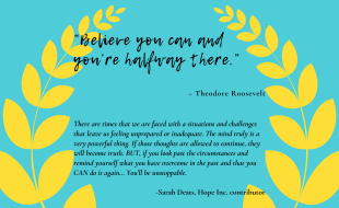 """""""Believe you can and you're halfway there."""" – Theodore Roosevelt There are times that we are faced with a situations and challenges that leave us feeling unprepared or inadequate. The mind truly is a very powerful thing. If those thoughts are allowed to continue, they will become truth. BUT, if you look past the circumstances and remind yourself what you have overcome in the past and that you CAN do it again… You'll be unstoppable. -Sarah Deats"""