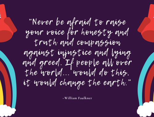 """Never be afraid to raise your voice for honesty and truth and compassion against injustice and lying and greed. If people all over the world... would do this, it would change the earth."" –William Faulkner"