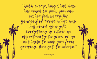 """""""With everything that has happened to you, you can either feel sorry for yourself or treat what has happened as a gift. Everything is either an opportunity to grow or an obstacle to keep you from growing. You get to choose."""" –Wayne Dyer"""