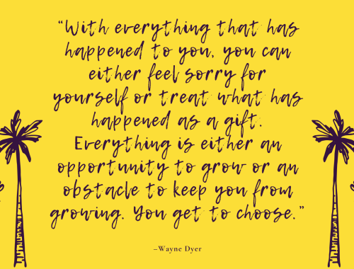 """With everything that has happened to you, you can either feel sorry for yourself or treat what has happened as a gift. Everything is either an opportunity to grow or an obstacle to keep you from growing. You get to choose."" –Wayne Dyer"