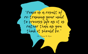 """""""Peace is a result of re-training your mind to process life as it is rather than as you think it should be."""" –Dr. Wayne W. Dyer"""