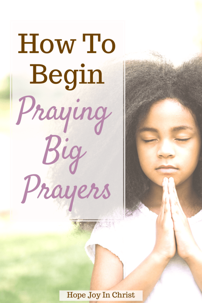 How To Begin Praying Big Prayers, How do you pray big? How do you pray a strong prayer? What are some good prayers to say? What are bold prayers? bold prayers, praying boldly, pray big prayers, God answers bold prayers, believe big and pray bold, big prayers in the Bible, #Prayer #HopeJoyInChrist