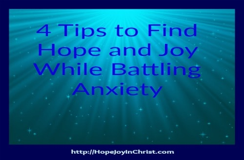 4 Tips to Find Hope and Joy While Battling Anxiety (Read Scripture, Pray, spent time with Friends, listen to music)
