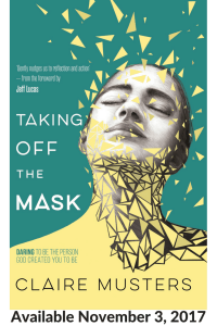 Taking Off the mask (Daring to be the person God Created you to be) By Clair Musters