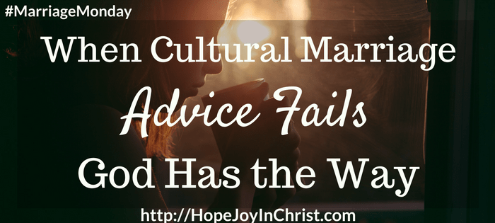 When Cultural Marriage Advice Fails God Has the Way (#ChristianMarriage, #BiblicalWifehood, #FindingHope&JoyInMyMarriage)