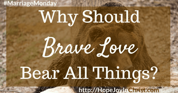 Why Should Brave Love Bear All Things? Marriage Monday, Christian Marriage, Biblical Wifehood