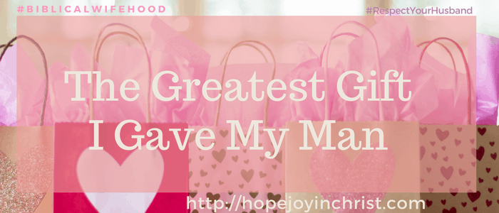 The Greatest Gift I Gave My Man (#ChristianMarriage #BiblicalMarriage #BiblicalWifehood #RespectYourHusband)