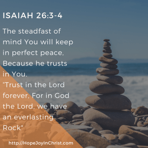 ISAIAH 26:3-4 You will keep him in Perfect peace who's mind is fixed on you