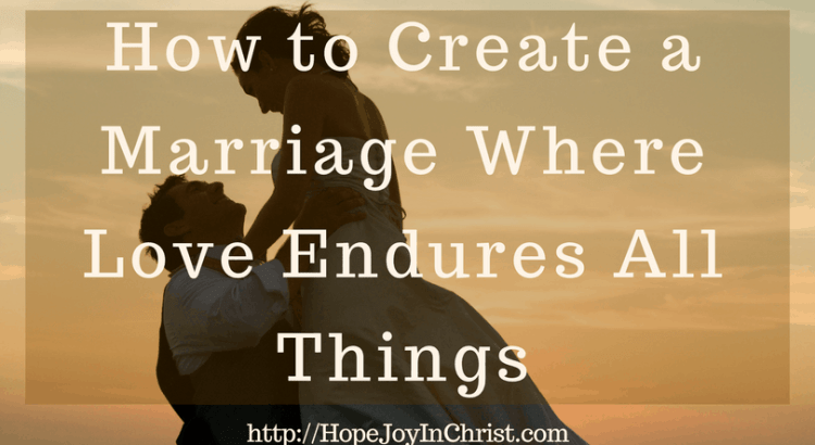 How to Create a Marriage Where Love Endures All Things (#Christianmarriage #Biblicalmarriage #Christianliving Marriage Monday #FindingHopeandJoyinmymarriage)
